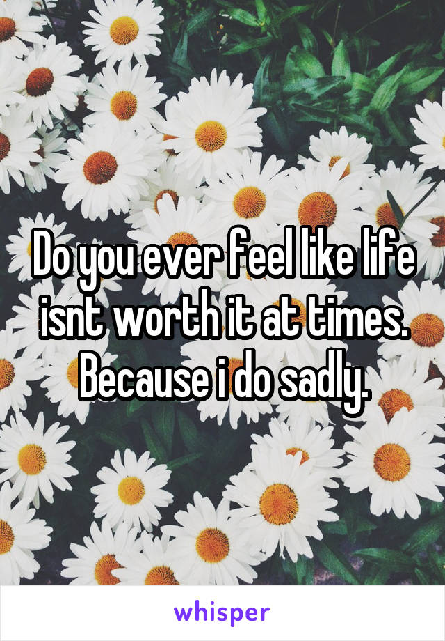 Do you ever feel like life isnt worth it at times. Because i do sadly.