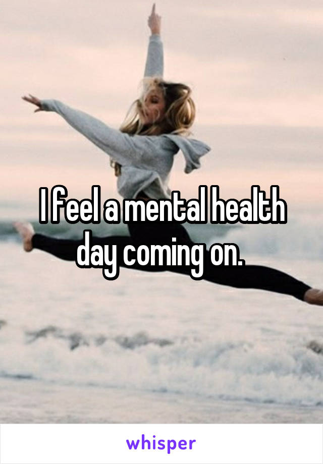 I feel a mental health day coming on.