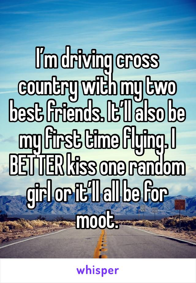I'm driving cross country with my two best friends. It'll also be my first time flying. I BETTER kiss one random girl or it'll all be for moot.