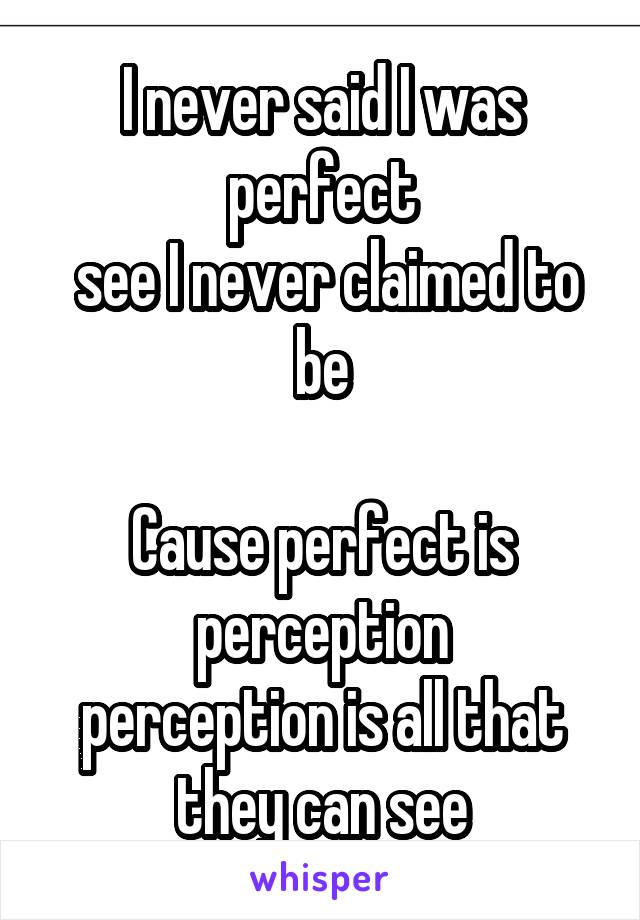 I never said I was perfect  see I never claimed to be  Cause perfect is perception perception is all that they can see
