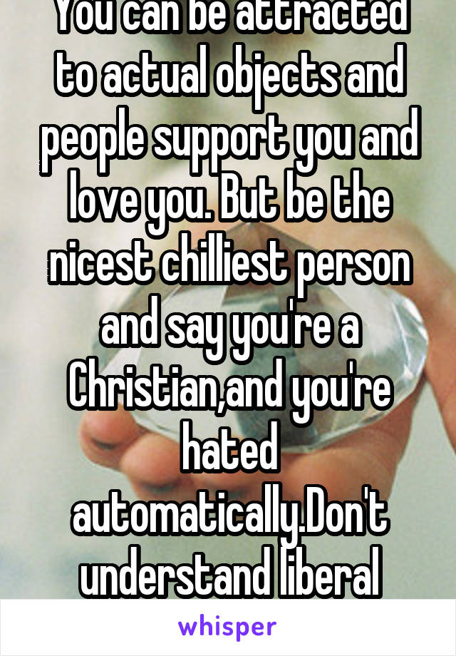 You can be attracted to actual objects and people support you and love you. But be the nicest chilliest person and say you're a Christian,and you're hated automatically.Don't understand liberal values
