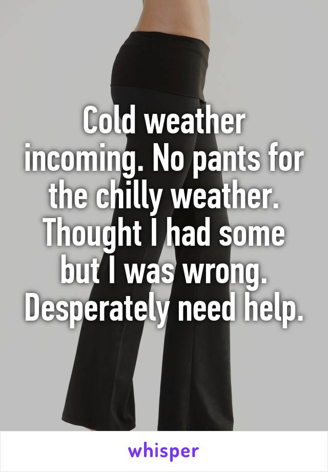 Cold weather incoming. No pants for the chilly weather. Thought I had some but I was wrong. Desperately need help.