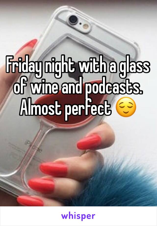 Friday night with a glass of wine and podcasts. Almost perfect 😌