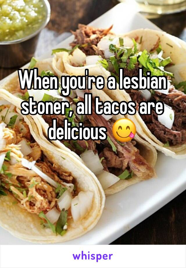 When you're a lesbian stoner, all tacos are delicious 😋
