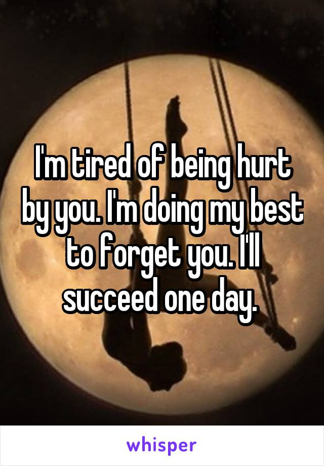 I'm tired of being hurt by you. I'm doing my best to forget you. I'll succeed one day.