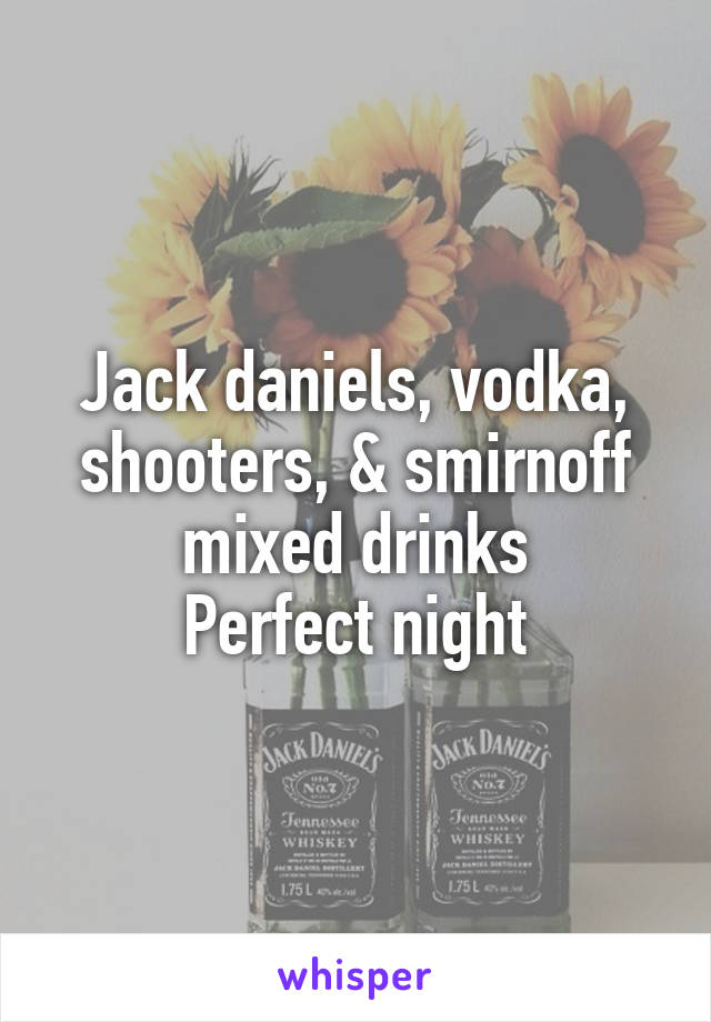 Jack daniels, vodka, shooters, & smirnoff mixed drinks Perfect night