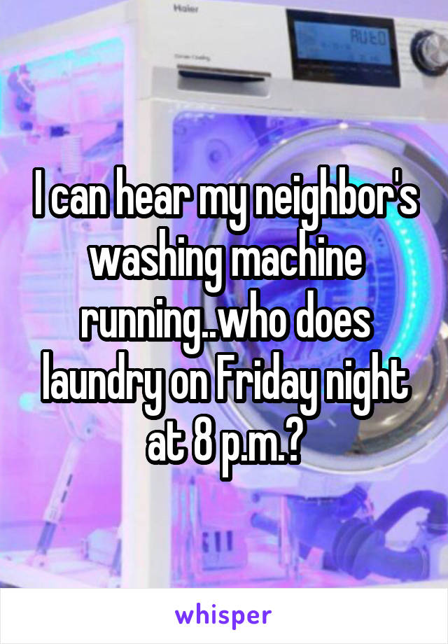 I can hear my neighbor's washing machine running..who does laundry on Friday night at 8 p.m.?