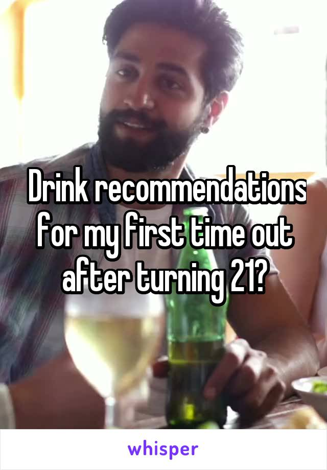 Drink recommendations for my first time out after turning 21?