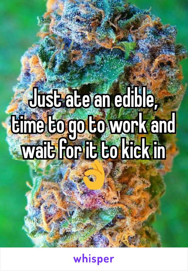 Just ate an edible, time to go to work and wait for it to kick in 👌