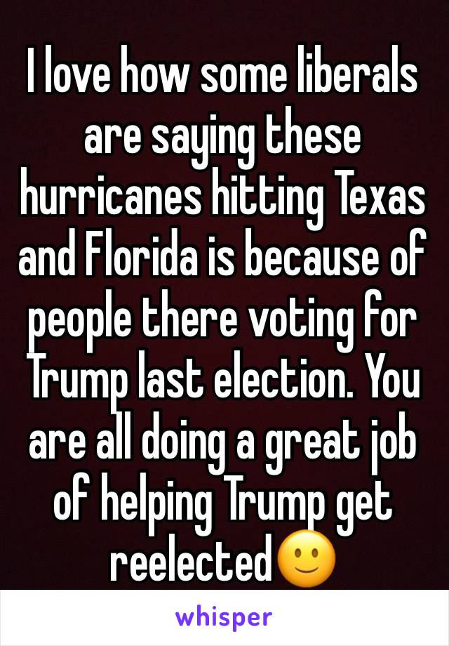 I love how some liberals are saying these hurricanes hitting Texas and Florida is because of people there voting for Trump last election. You are all doing a great job of helping Trump get reelected🙂