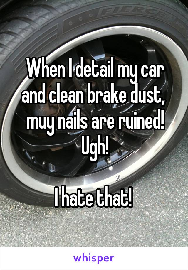 When I detail my car and clean brake dust,  muy nails are ruined! Ugh!  I hate that!