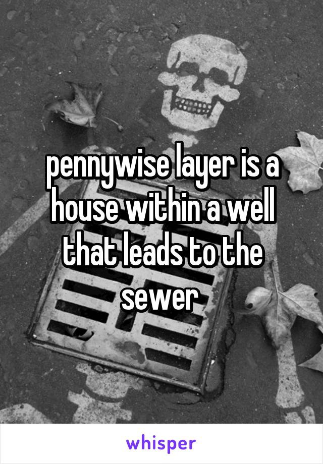 pennywise layer is a house within a well that leads to the sewer