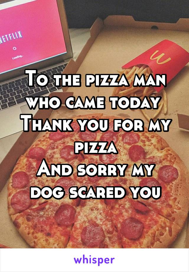 To the pizza man who came today  Thank you for my pizza And sorry my dog scared you