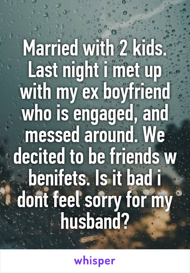 Married with 2 kids. Last night i met up with my ex boyfriend who is engaged, and messed around. We decited to be friends w benifets. Is it bad i dont feel sorry for my husband?