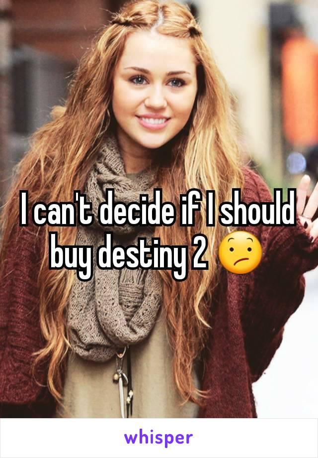 I can't decide if I should buy destiny 2 😕