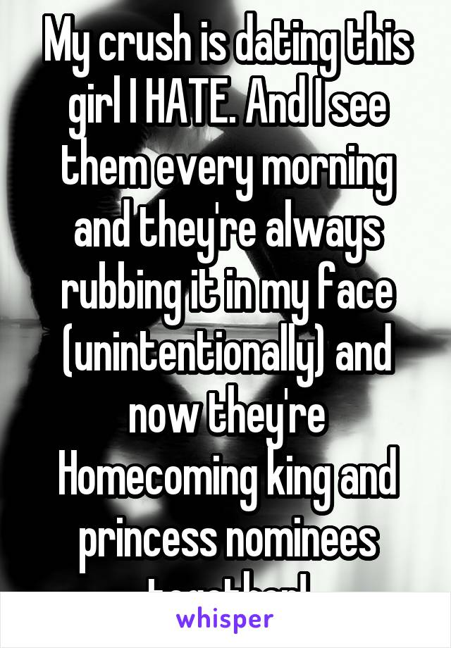 My crush is dating this girl I HATE. And I see them every morning and they're always rubbing it in my face (unintentionally) and now they're Homecoming king and princess nominees together!