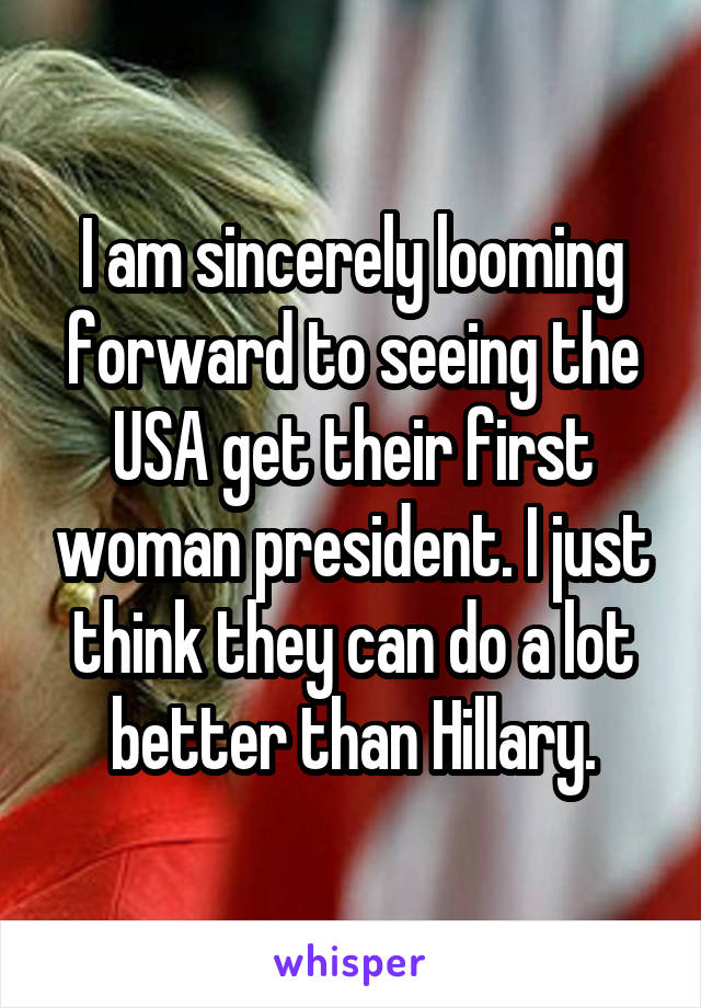 I am sincerely looming forward to seeing the USA get their first woman president. I just think they can do a lot better than Hillary.
