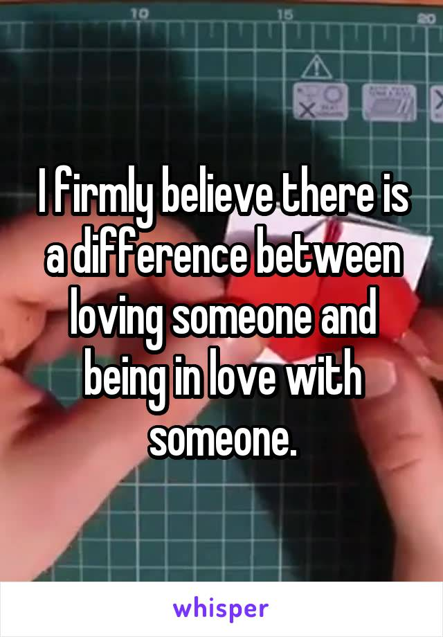 I firmly believe there is a difference between loving someone and being in love with someone.