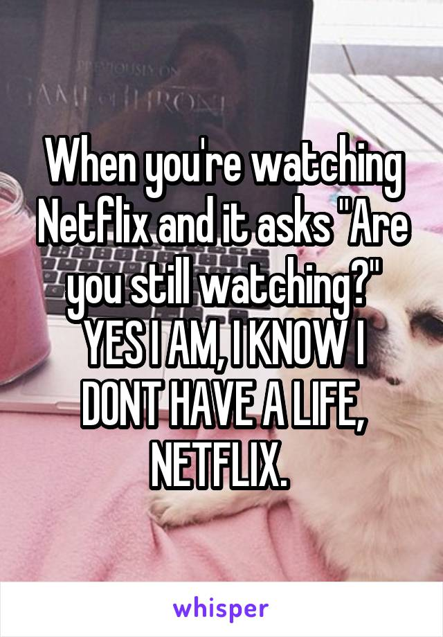 """When you're watching Netflix and it asks """"Are you still watching?"""" YES I AM, I KNOW I DONT HAVE A LIFE, NETFLIX."""