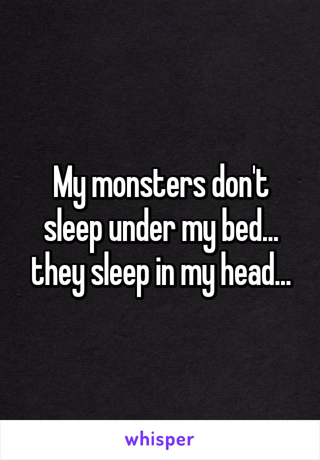 My monsters don't sleep under my bed... they sleep in my head...