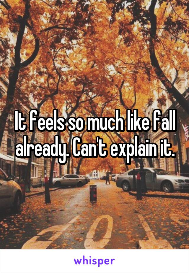 It feels so much like fall already. Can't explain it.