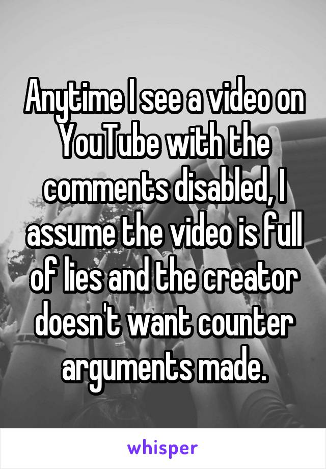 Anytime I see a video on YouTube with the comments disabled, I assume the video is full of lies and the creator doesn't want counter arguments made.