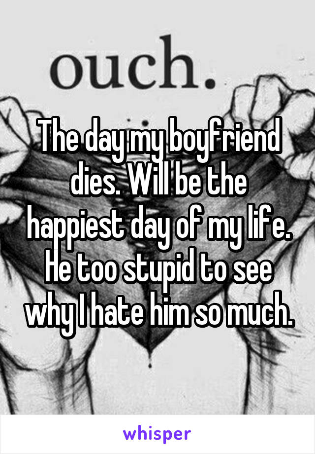 The day my boyfriend dies. Will be the happiest day of my life. He too stupid to see why I hate him so much.