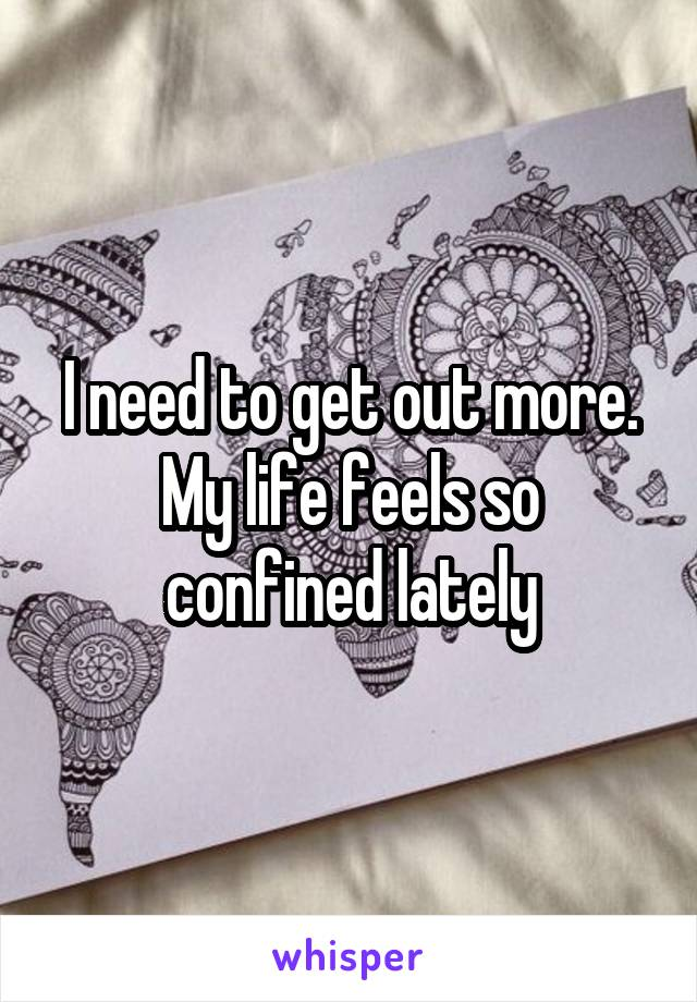 I need to get out more. My life feels so confined lately