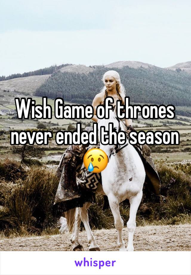Wish Game of thrones never ended the season 😢