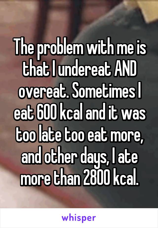 The problem with me is that I undereat AND overeat. Sometimes I eat 600 kcal and it was too late too eat more, and other days, I ate more than 2800 kcal.