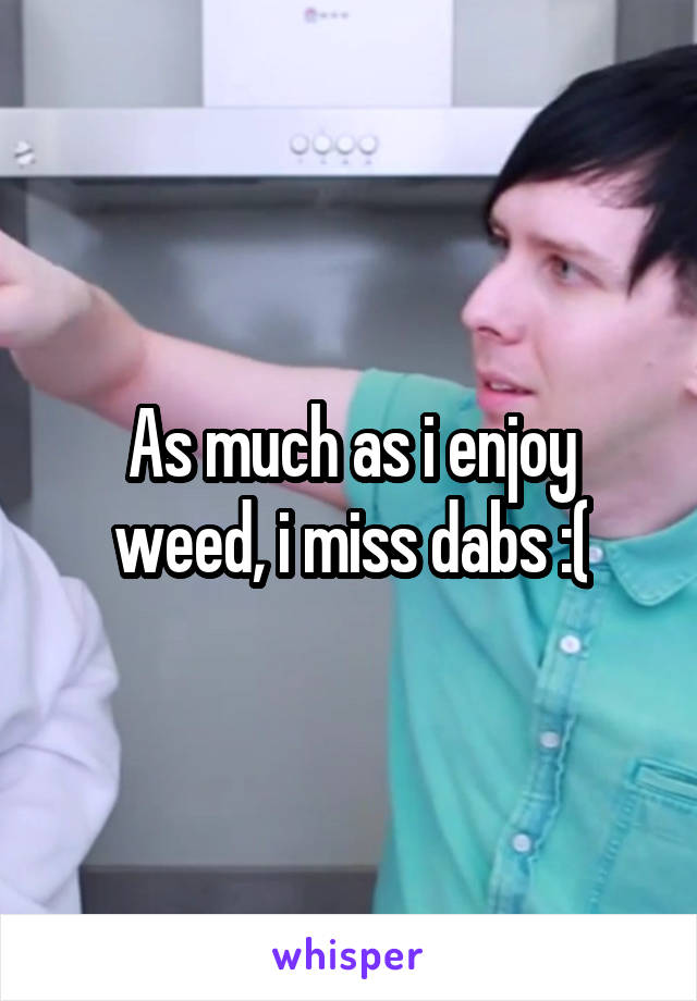 As much as i enjoy weed, i miss dabs :(