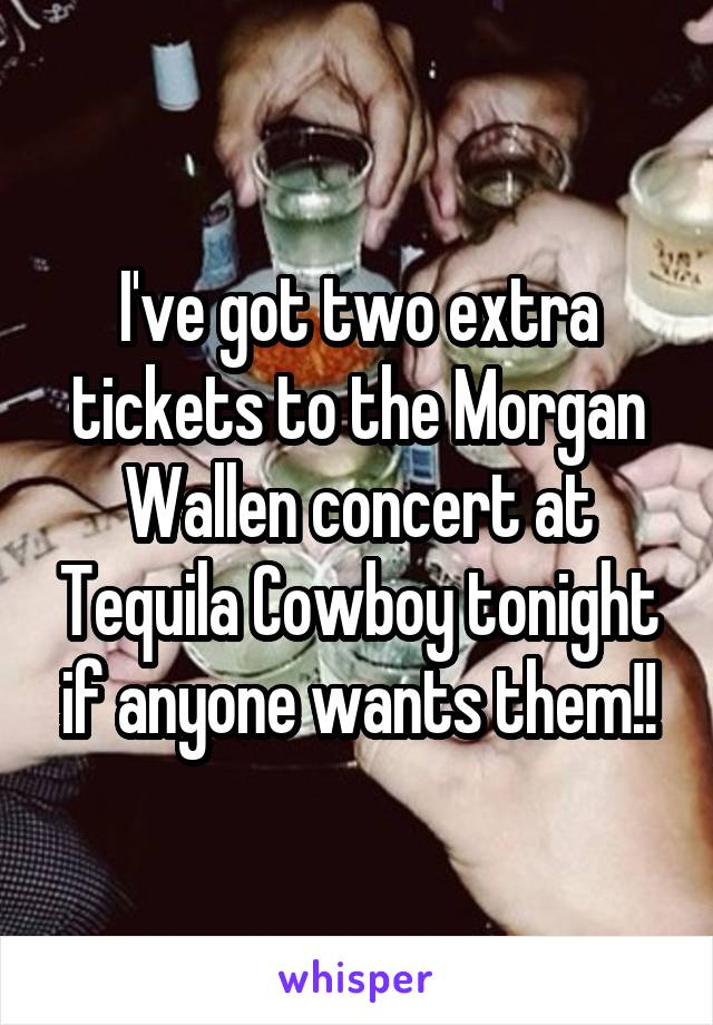 I've got two extra tickets to the Morgan Wallen concert at Tequila Cowboy tonight if anyone wants them!!