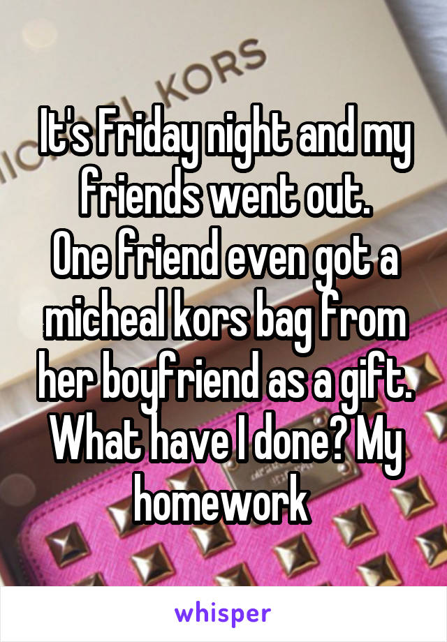 It's Friday night and my friends went out. One friend even got a micheal kors bag from her boyfriend as a gift. What have I done? My homework