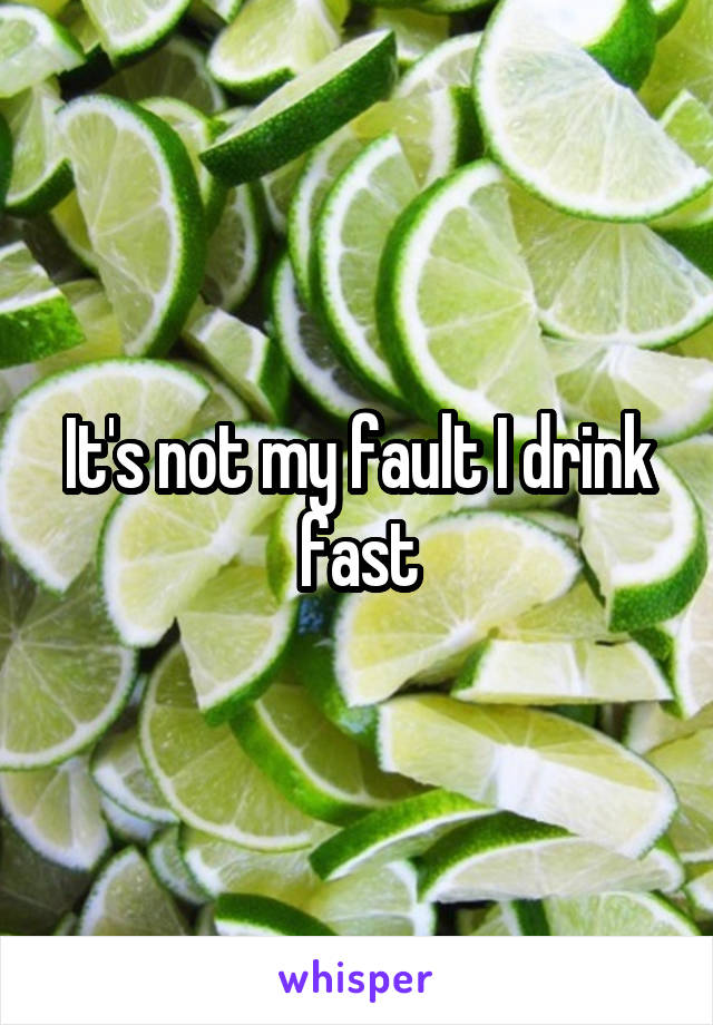 It's not my fault I drink fast