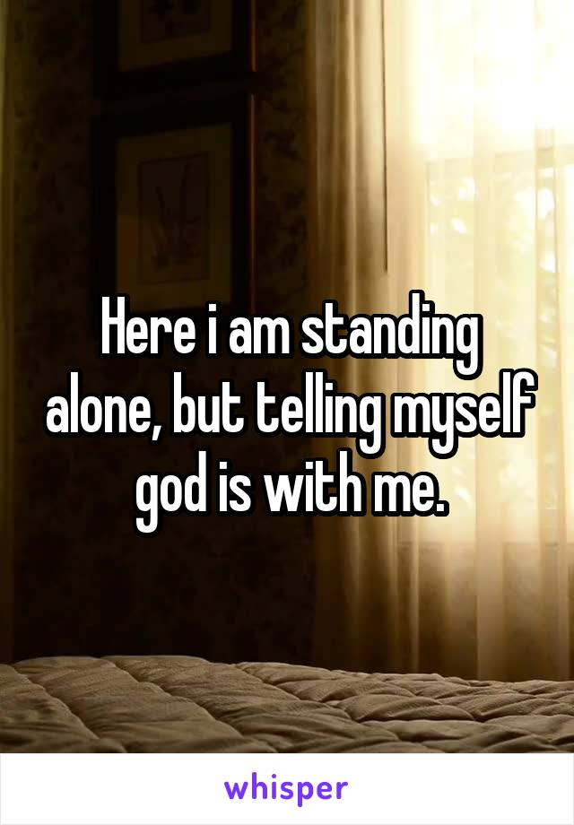 Here i am standing alone, but telling myself god is with me.