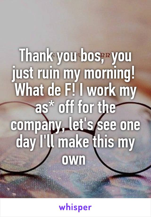 Thank you bos,  you just ruin my morning!  What de F! I work my as* off for the company, let's see one day I'll make this my own