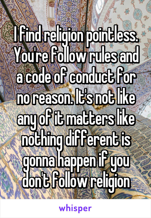 I find religion pointless. You're follow rules and a code of conduct for no reason. It's not like any of it matters like nothing different is gonna happen if you don't follow religion