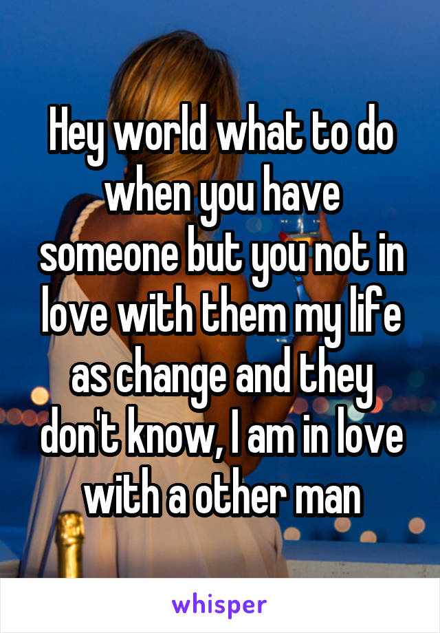 Hey world what to do when you have someone but you not in love with them my life as change and they don't know, I am in love with a other man