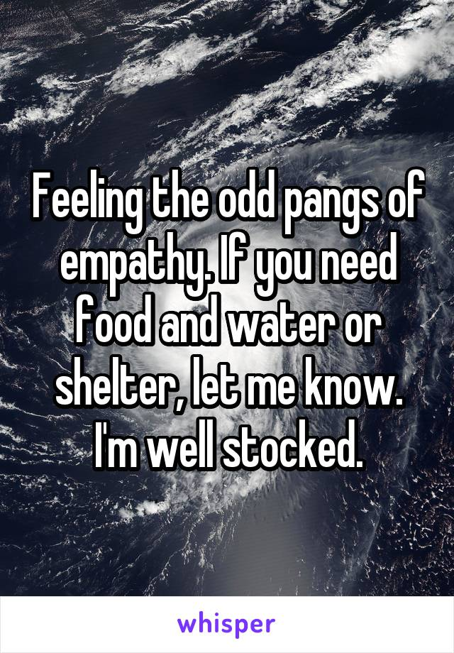 Feeling the odd pangs of empathy. If you need food and water or shelter, let me know. I'm well stocked.
