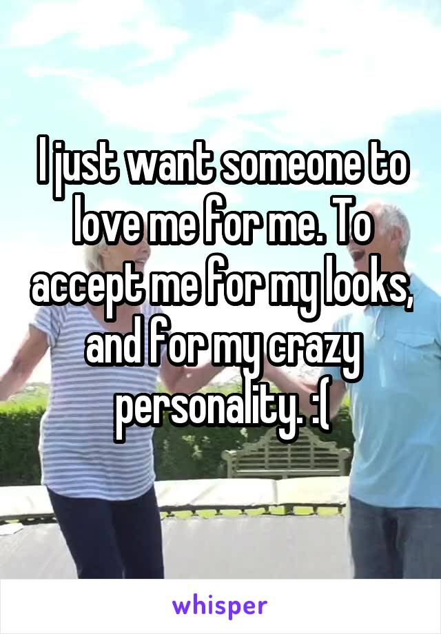 I just want someone to love me for me. To accept me for my looks, and for my crazy personality. :(
