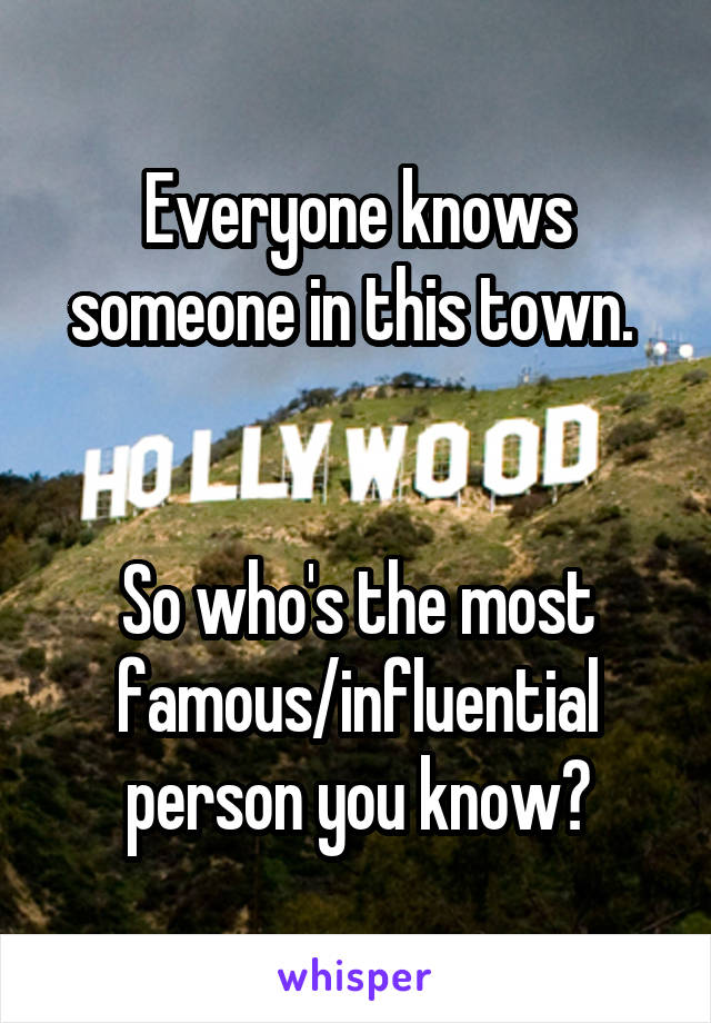 Everyone knows someone in this town.    So who's the most famous/influential person you know?