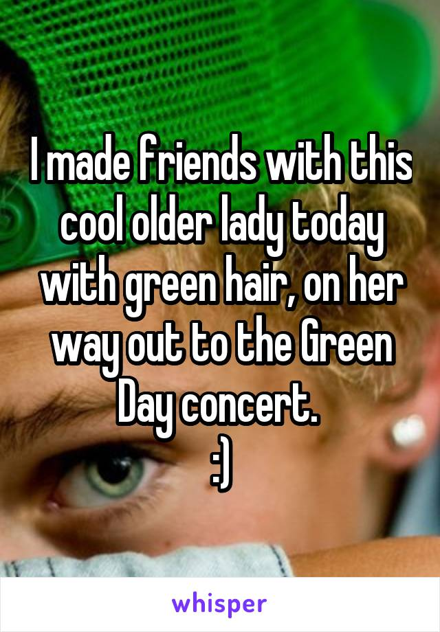 I made friends with this cool older lady today with green hair, on her way out to the Green Day concert.  :)