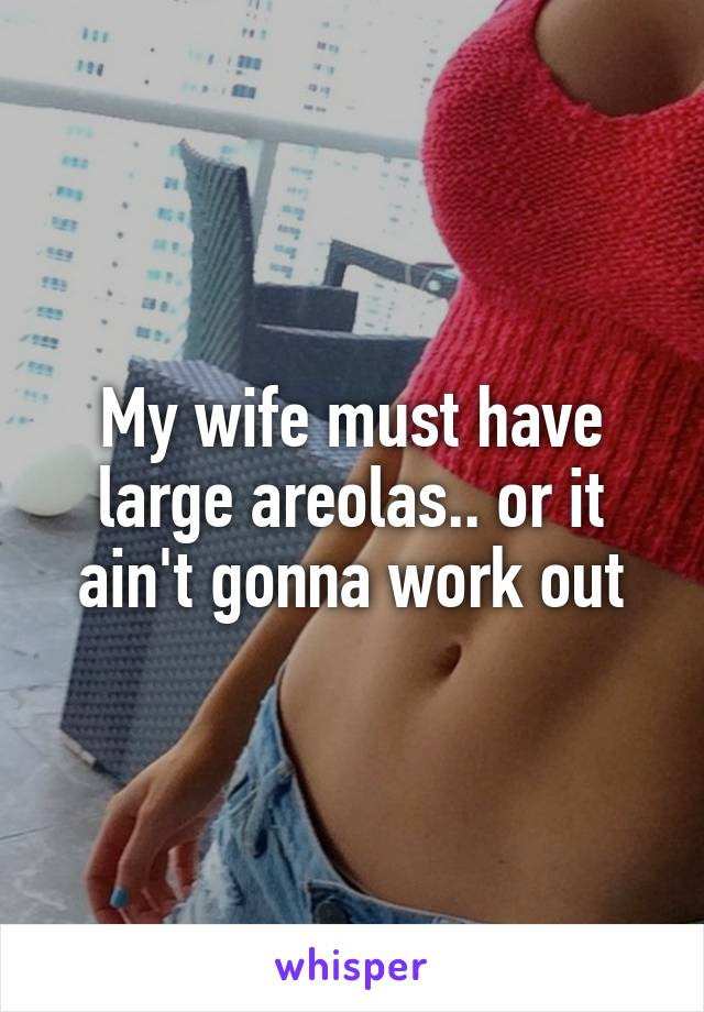 My wife must have large areolas.. or it ain't gonna work out