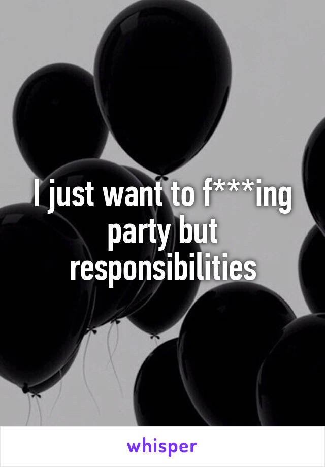 I just want to f***ing party but responsibilities