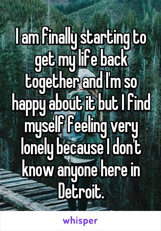 I am finally starting to get my life back together and I'm so happy about it but I find myself feeling very lonely because I don't know anyone here in Detroit.