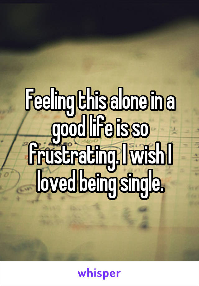 Feeling this alone in a good life is so frustrating. I wish I loved being single.
