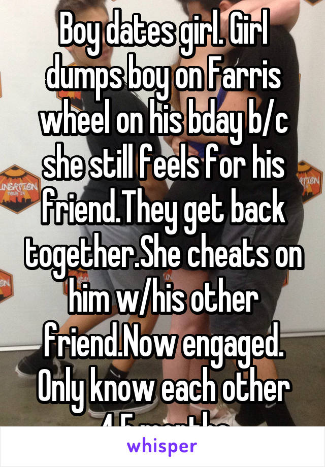 Boy dates girl. Girl dumps boy on Farris wheel on his bday b/c she still feels for his friend.They get back together.She cheats on him w/his other friend.Now engaged. Only know each other 4.5 months