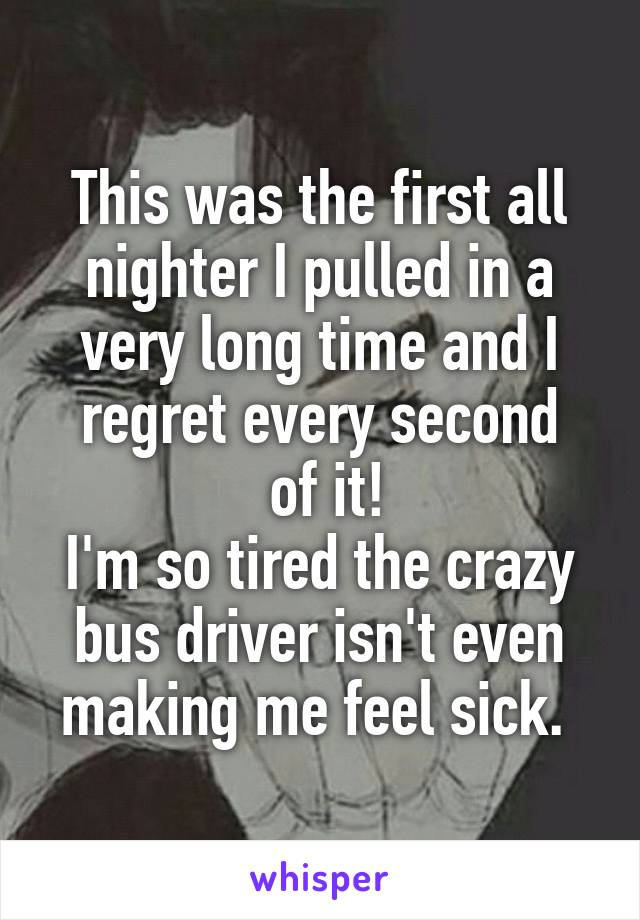 This was the first all nighter I pulled in a very long time and I regret every second  of it! I'm so tired the crazy bus driver isn't even making me feel sick.