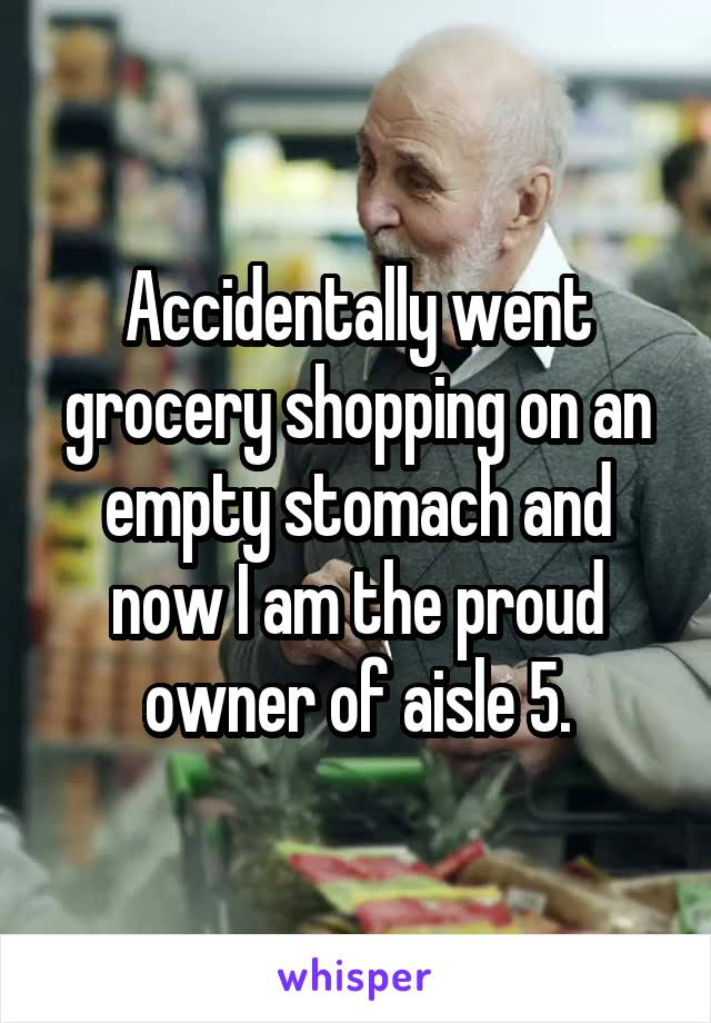 Accidentally went grocery shopping on an empty stomach and now I am the proud owner of aisle 5.