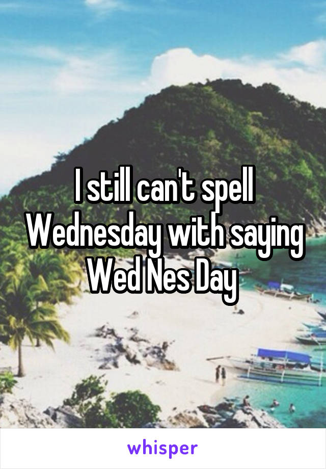 I still can't spell Wednesday with saying Wed Nes Day